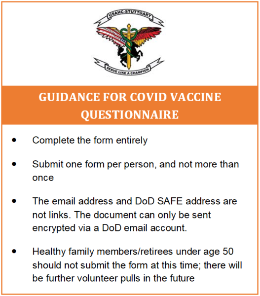 Guidance for COVID Vaccine Questionnaire: - Submit one form per person - Complete the form entirely - Don't submit the form more than once - The email address and DoD Safe address are not links and the document can only be sent encrypted via a DoD email account - Healthy family members/retirees should not submit the form; we will do a volunteer pull for them in the future